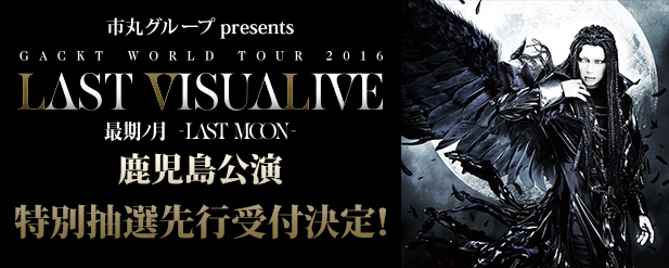 GACKT WORLD TOUR 2016 LAST VISUALIVE �������lj������`�P�b�g���ʐ�s��t����I topics