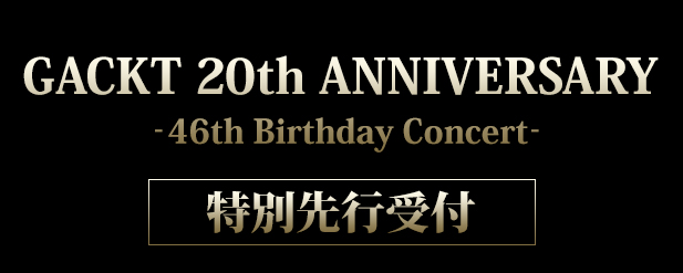 GACKT 20th ANNIVERSARY -46th Birthday Concert-」チケット先行 topics